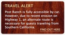Post Ranch is fully accessible by car from all directions. However, due to recent erosion on Highway 1, an alternate route is necessary for guests traveling from Southern California – find out more here.