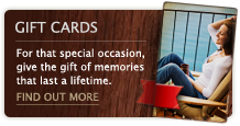 Gift Cards – For that special occasion, give the gift of memories that last a lifetime.